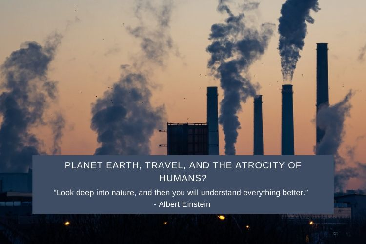 You are currently viewing Planet Earth, Travel, and The Atrocity of Humans?